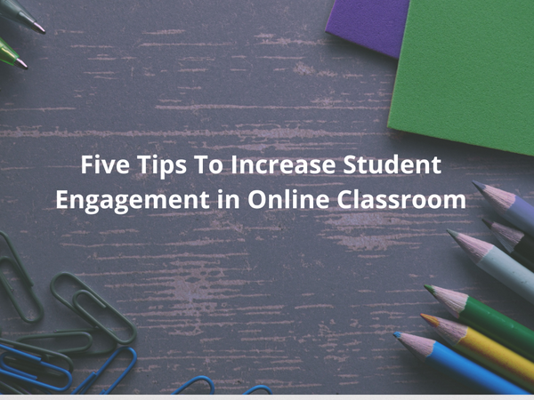 Five Tips To Increase Student Engagement in Online Classrooms